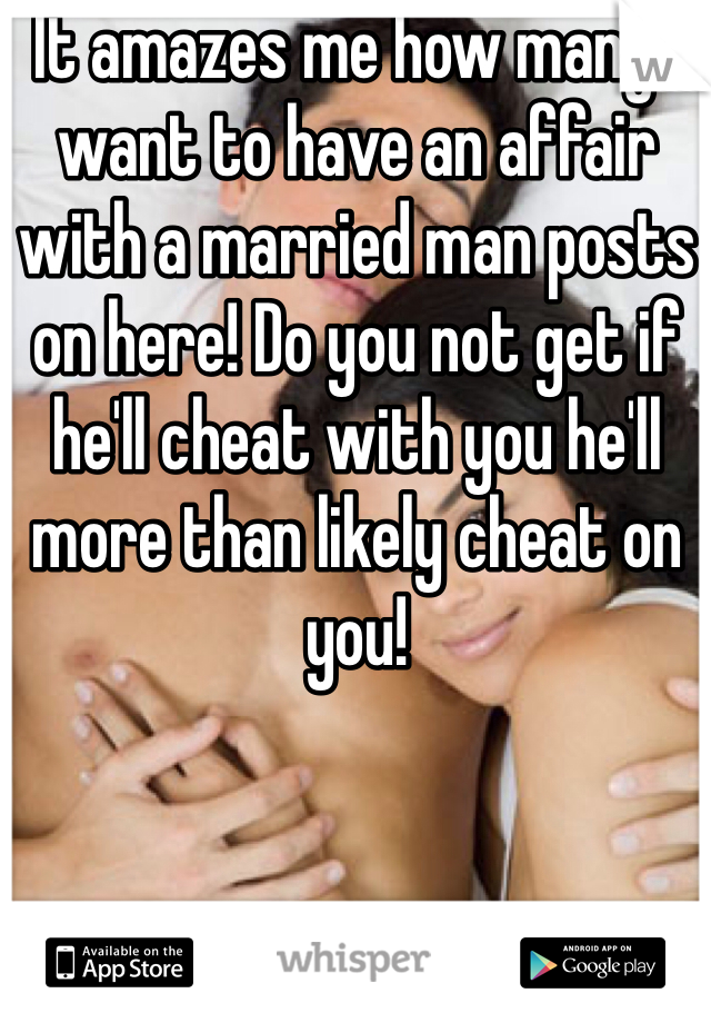 It amazes me how many I want to have an affair with a married man posts on here! Do you not get if he'll cheat with you he'll more than likely cheat on you!