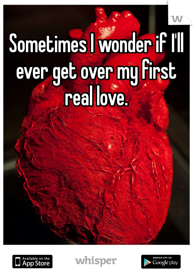 Sometimes I wonder if I'll ever get over my first real love.