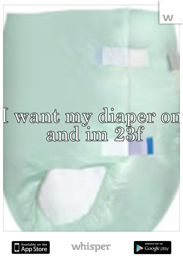I want my diaper on and im 23f