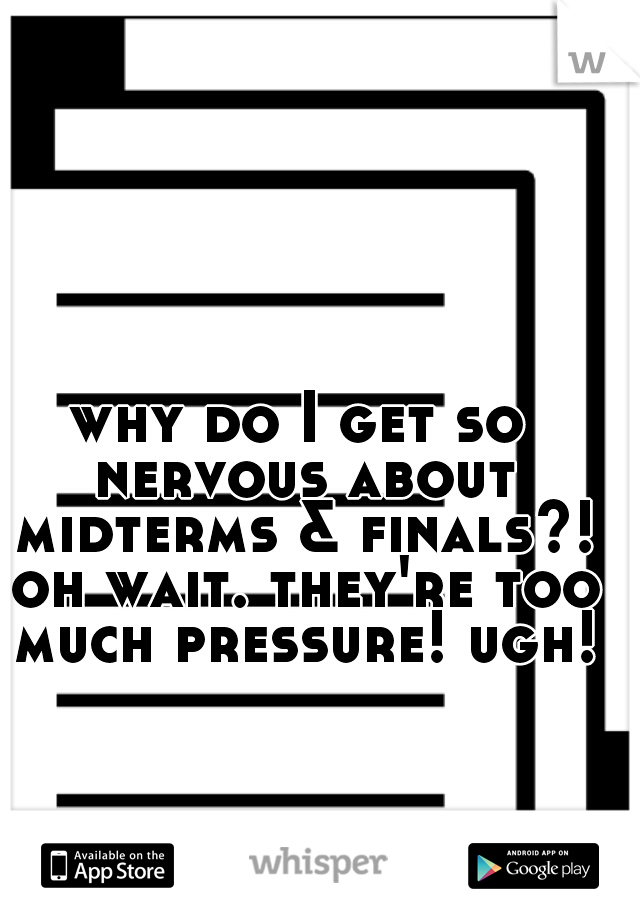 why do I get so nervous about midterms & finals?! oh wait. they're too much pressure! ugh!