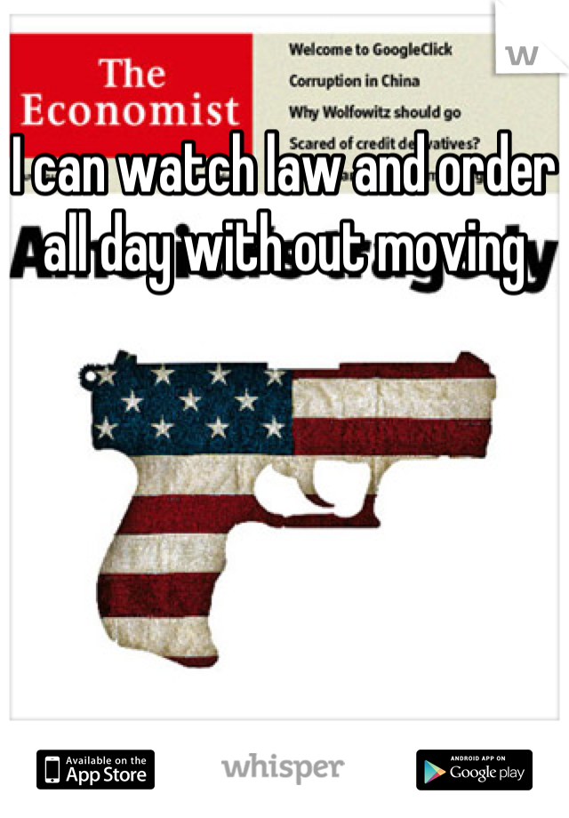 I can watch law and order all day with out moving
