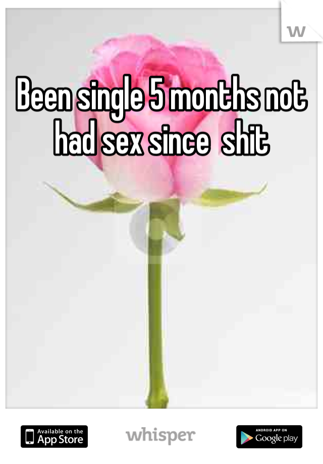 Been single 5 months not had sex since  shit