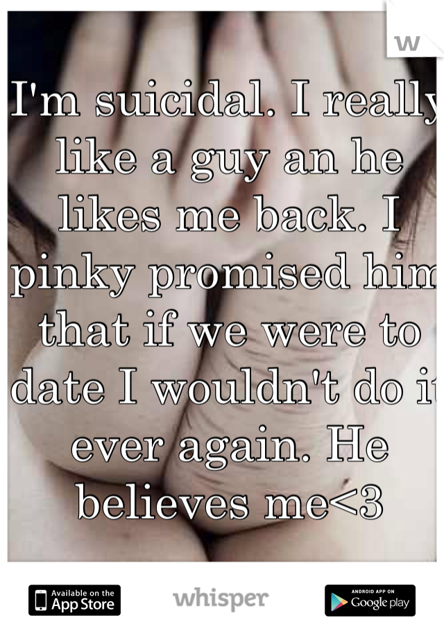 I'm suicidal. I really like a guy an he likes me back. I pinky promised him that if we were to date I wouldn't do it ever again. He believes me<3