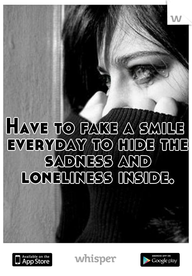 Have to fake a smile everyday to hide the sadness and loneliness inside.