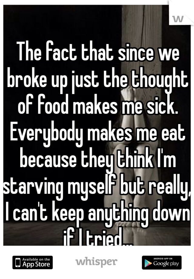 The fact that since we broke up just the thought of food makes me sick. Everybody makes me eat because they think I'm starving myself but really, I can't keep anything down if I tried...
