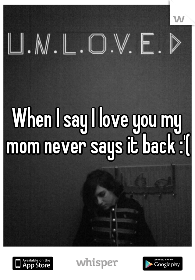 When I say I love you my mom never says it back :'(