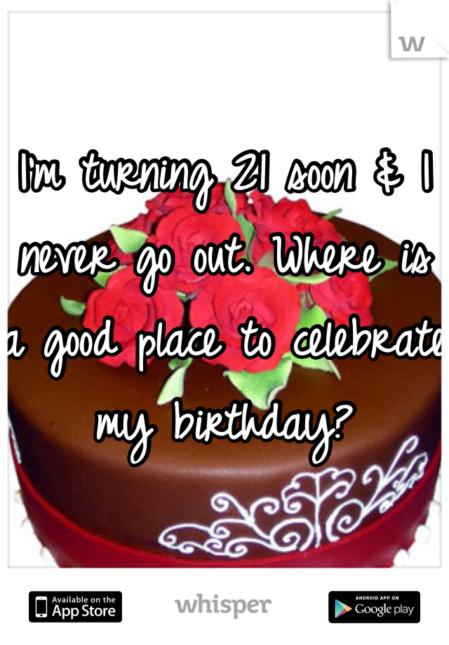 I'm turning 21 soon & I never go out. Where is a good place to celebrate my birthday?