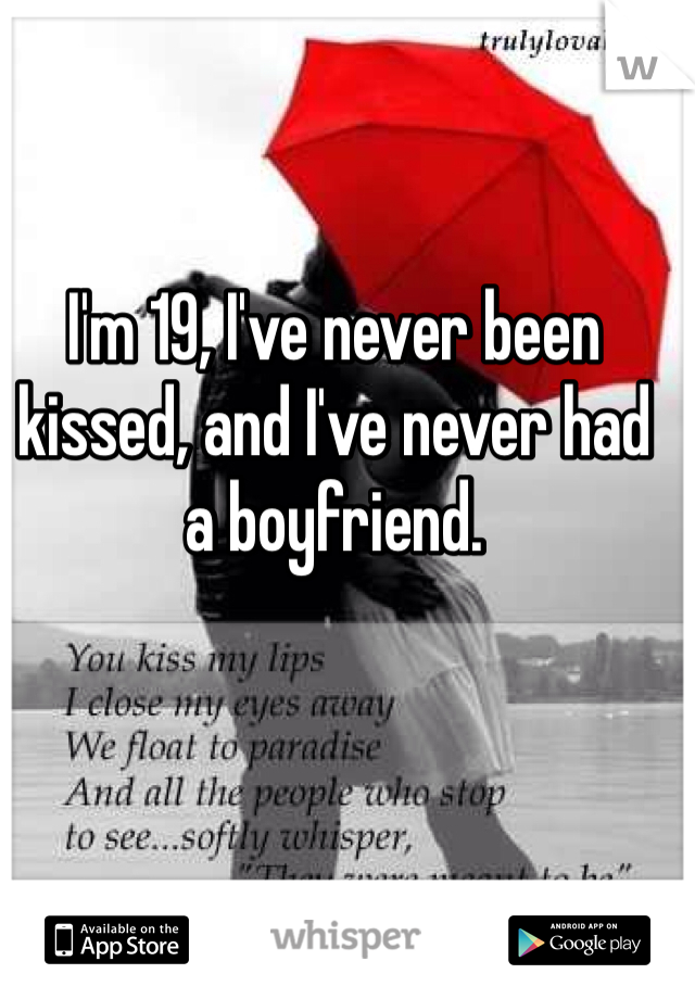 I'm 19, I've never been kissed, and I've never had a boyfriend.