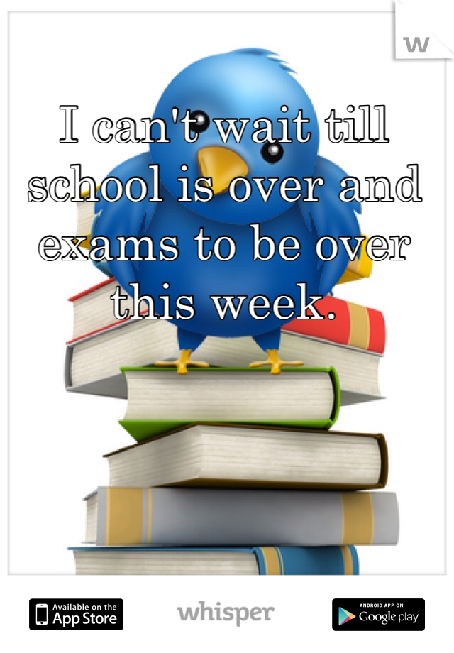 I can't wait till school is over and exams to be over this week.