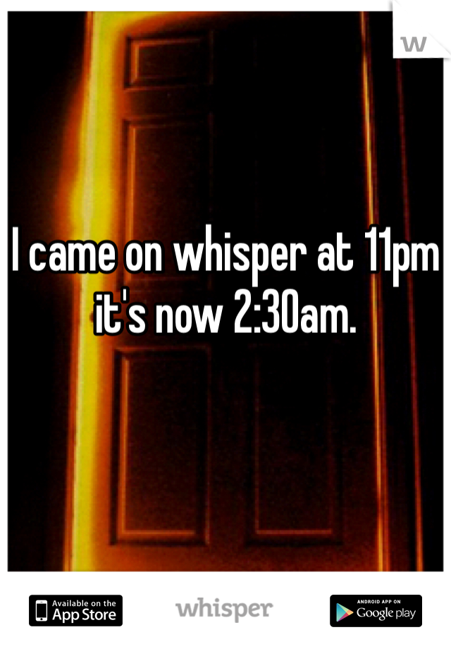 I came on whisper at 11pm it's now 2:30am.