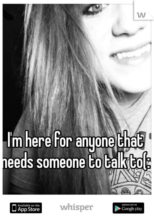 I'm here for anyone that needs someone to talk to(: