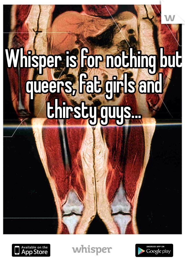 Whisper is for nothing but queers, fat girls and thirsty guys...