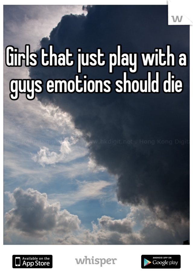 Girls that just play with a guys emotions should die