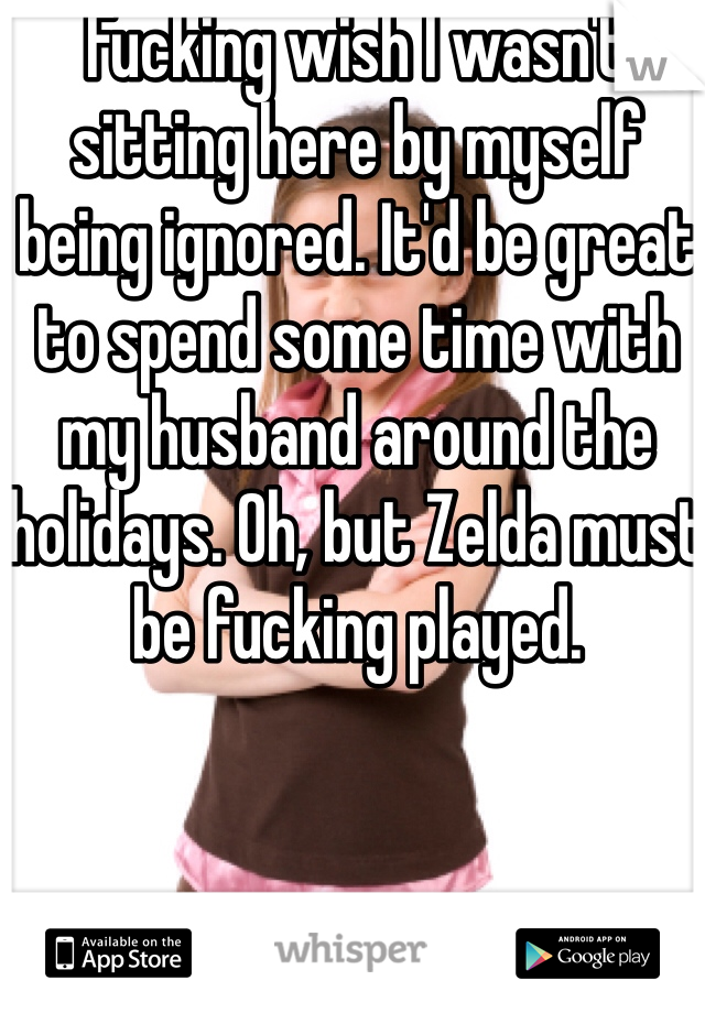 Fucking wish I wasn't sitting here by myself being ignored. It'd be great to spend some time with my husband around the holidays. Oh, but Zelda must be fucking played.