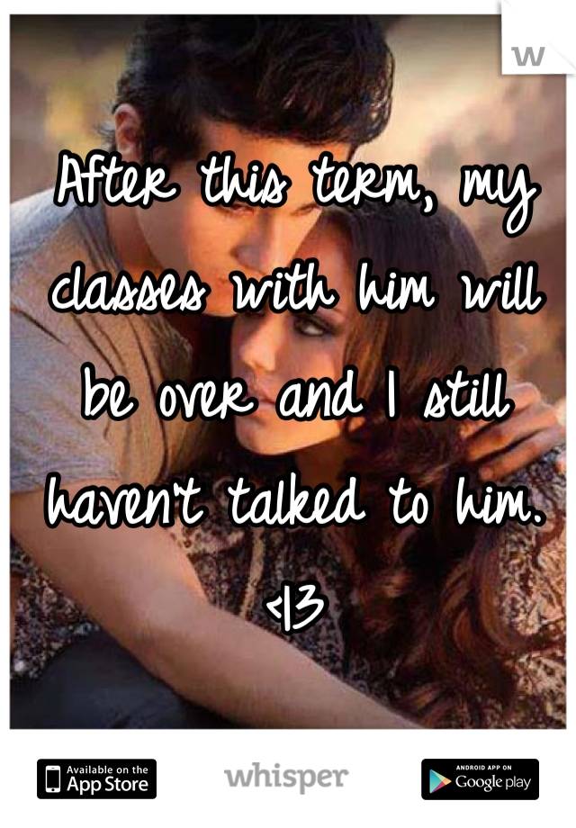 After this term, my classes with him will be over and I still haven't talked to him. < 3