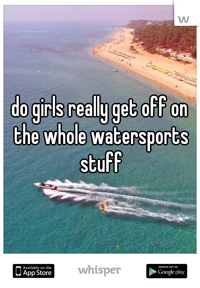 do girls really get off on the whole watersports stuff