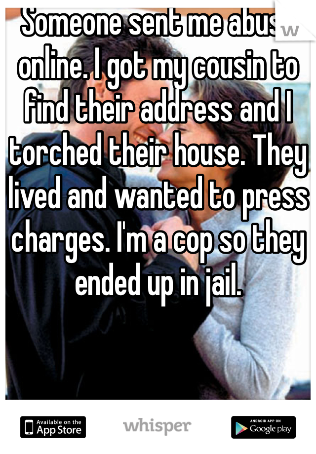 Someone sent me abuse online. I got my cousin to find their address and I torched their house. They lived and wanted to press charges. I'm a cop so they ended up in jail.