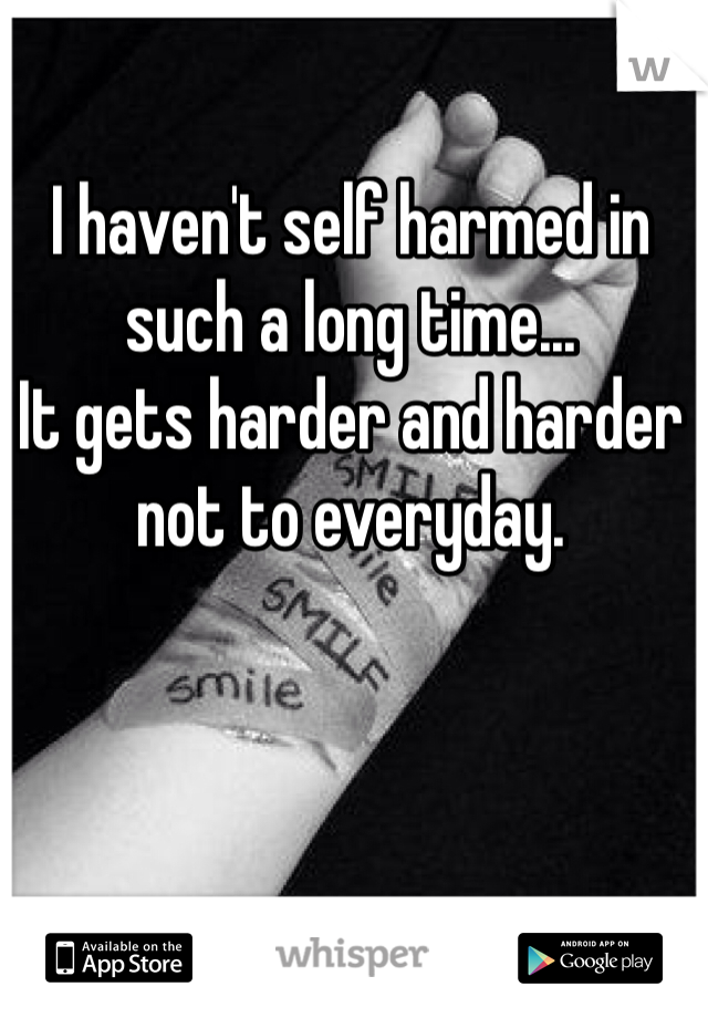 I haven't self harmed in such a long time... It gets harder and harder not to everyday.