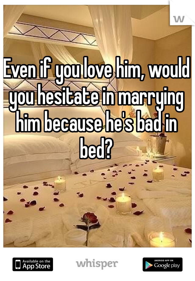 Even if you love him, would you hesitate in marrying him because he's bad in bed?