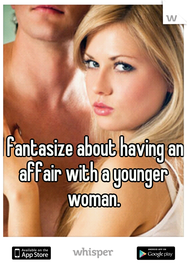 I fantasize about having an affair with a younger woman.