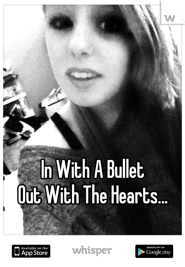 In With A Bullet Out With The Hearts...