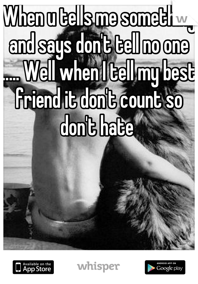 When u tells me something and says don't tell no one ..... Well when I tell my best friend it don't count so don't hate