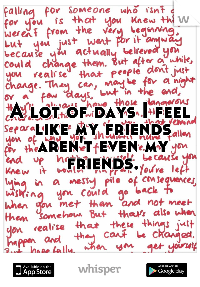 A lot of days I feel like my friends aren't even my friends.