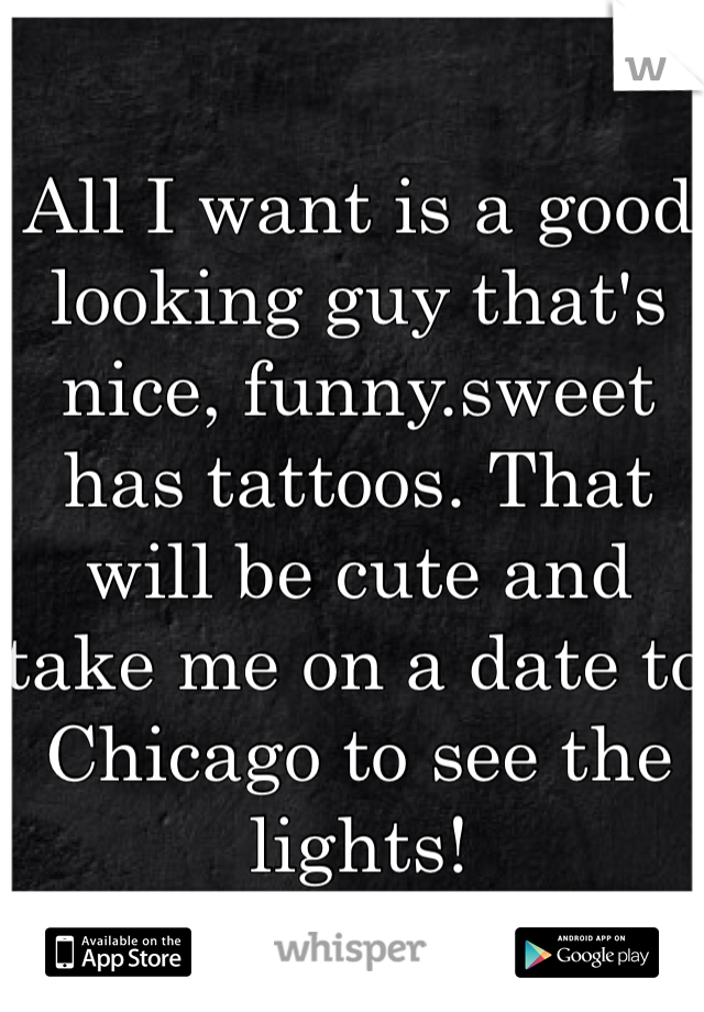 All I want is a good looking guy that's nice, funny.sweet has tattoos. That will be cute and take me on a date to Chicago to see the lights!