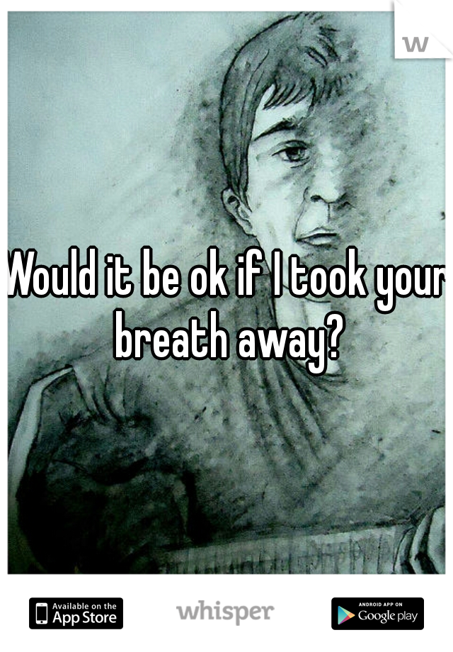 Would it be ok if I took your breath away?