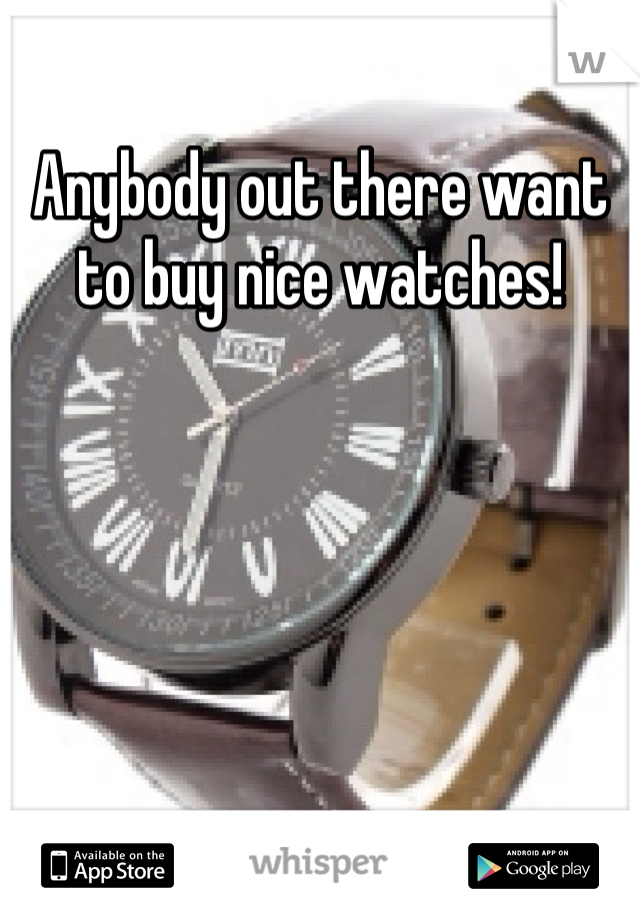 Anybody out there want to buy nice watches!