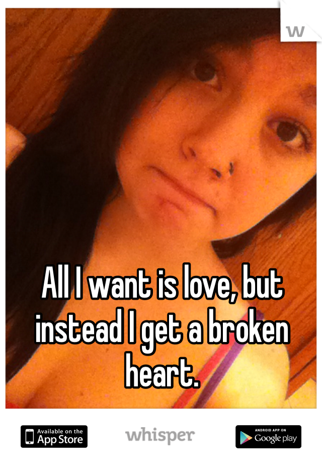 All I want is love, but instead I get a broken heart.