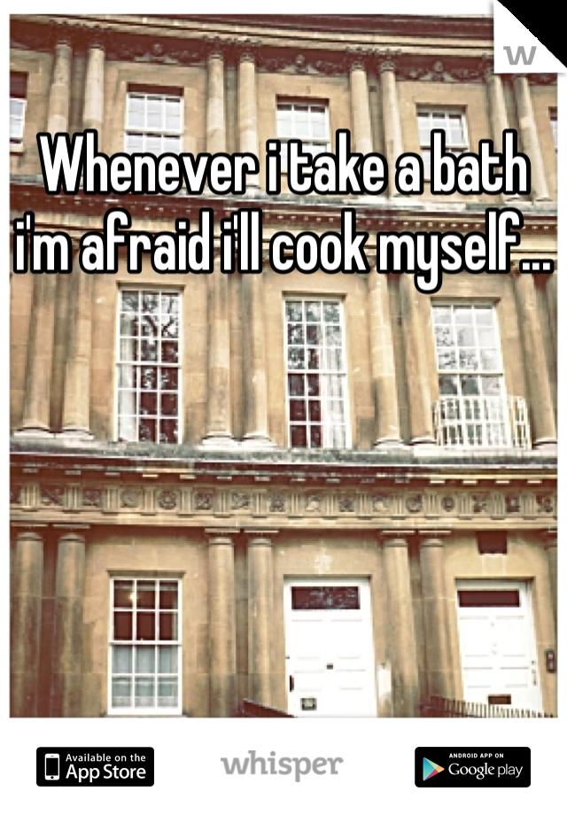 Whenever i take a bath i'm afraid i'll cook myself...