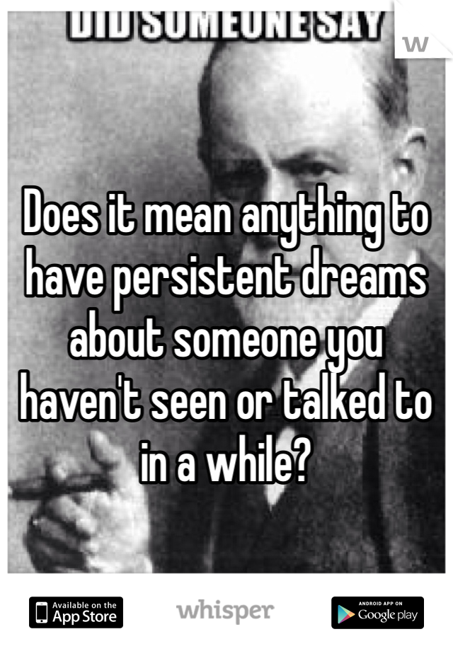 Does it mean anything to have persistent dreams about someone you haven't seen or talked to in a while?