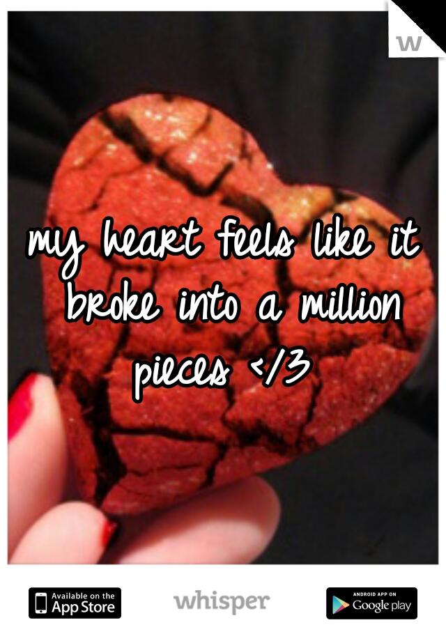 my heart feels like it broke into a million pieces </3