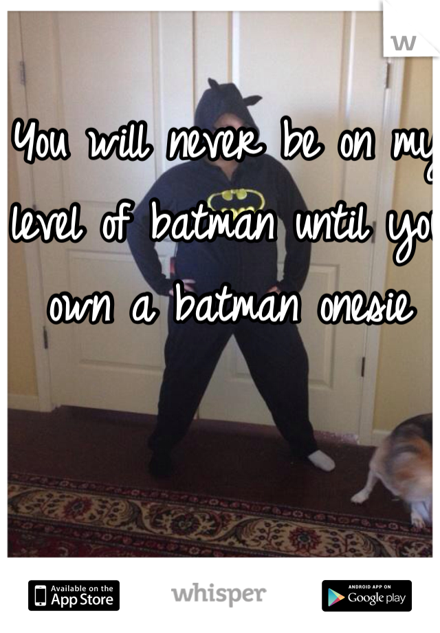 You will never be on my level of batman until you own a batman onesie