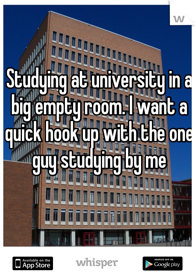 Studying at university in a big empty room. I want a quick hook up with the one guy studying by me