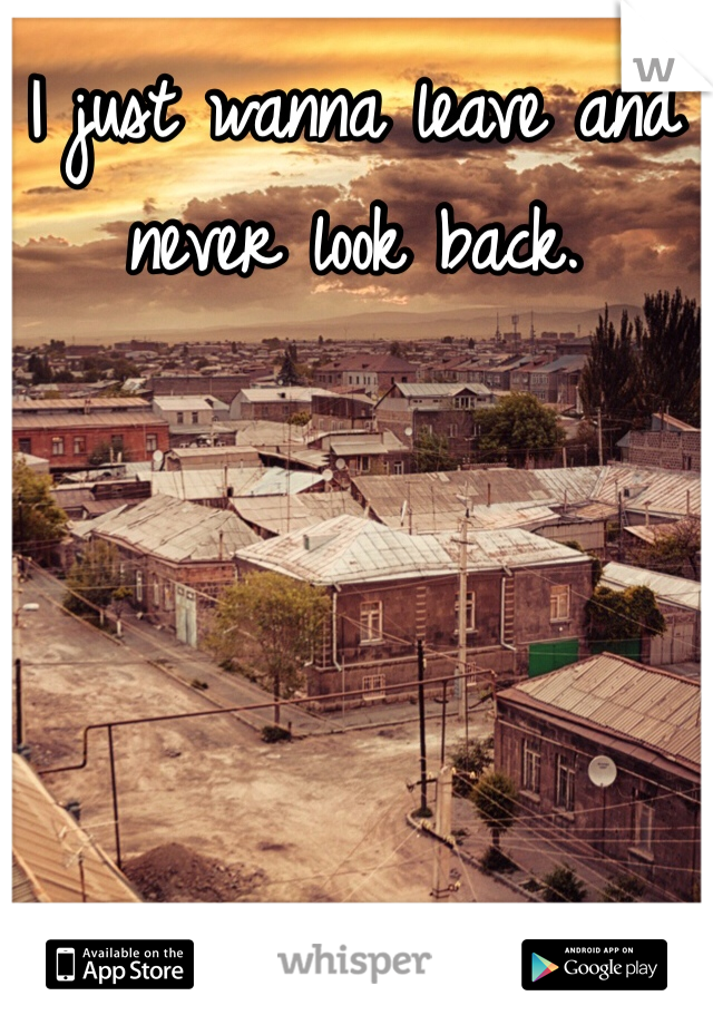 I just wanna leave and never look back.