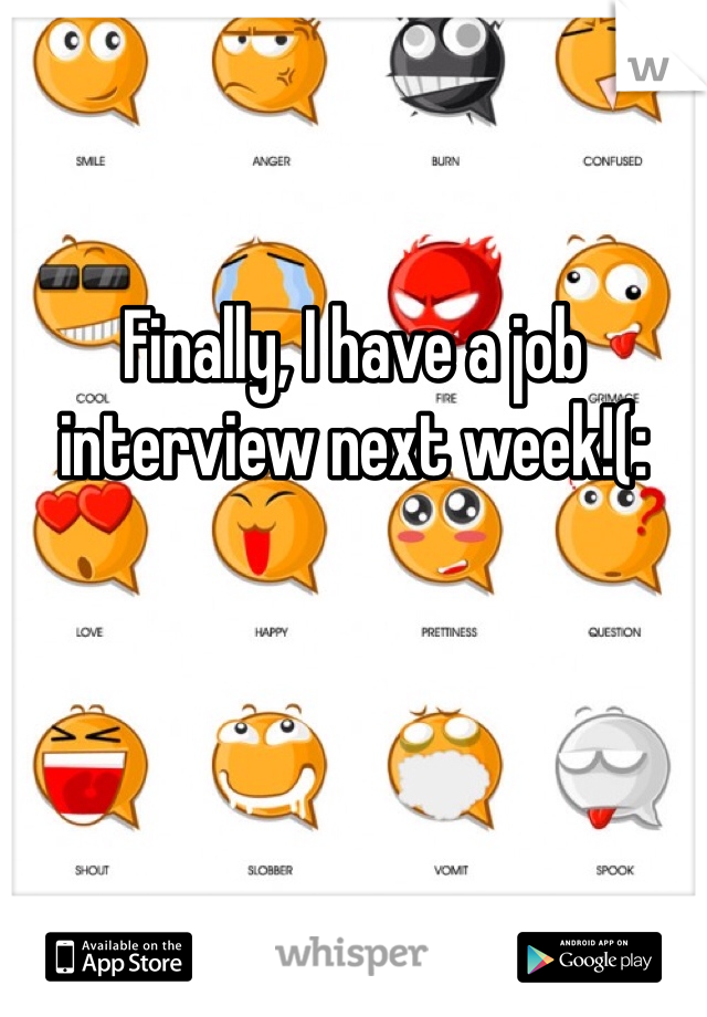 Finally, I have a job interview next week!(: