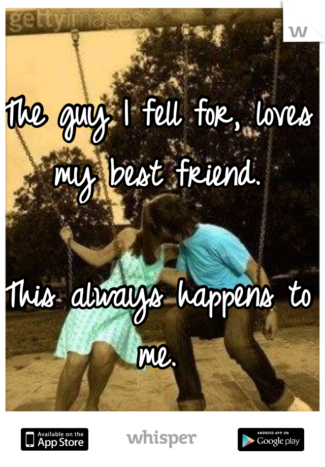 The guy I fell for, loves my best friend.   This always happens to me.