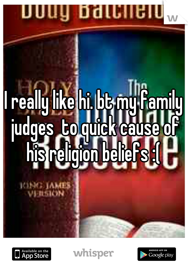 I really like hi. bt my family judges  to quick cause of his religion beliefs :(