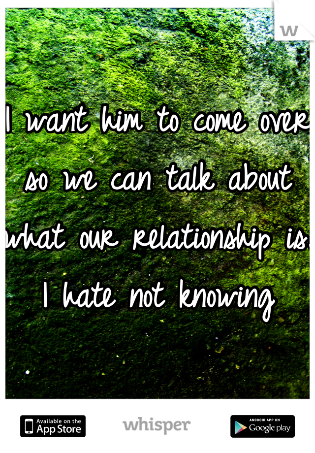 I want him to come over so we can talk about what our relationship is. I hate not knowing