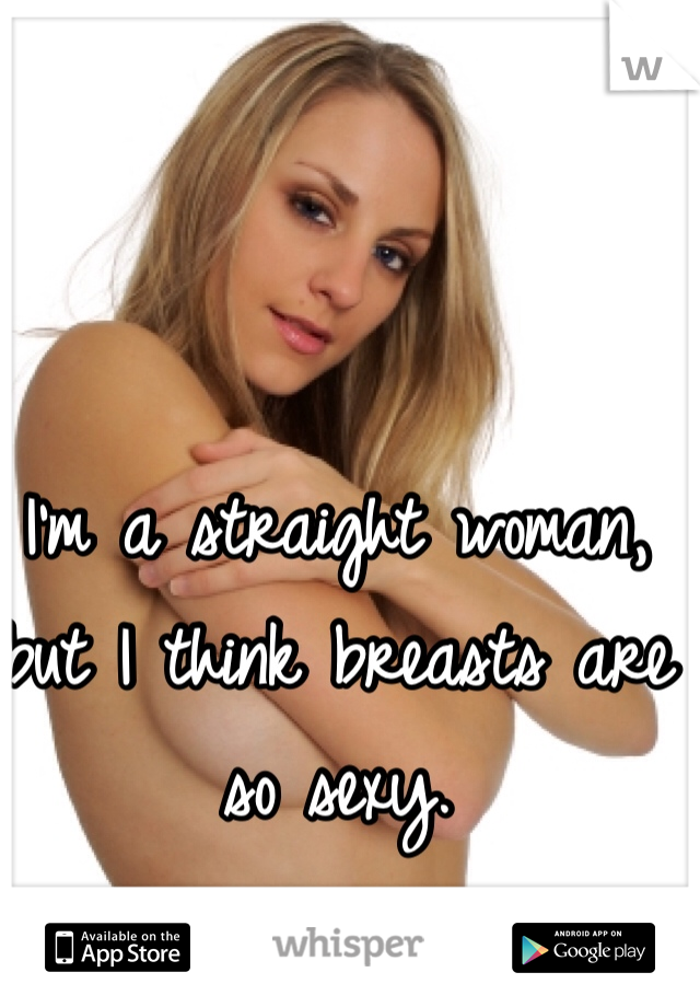 I'm a straight woman, but I think breasts are so sexy.