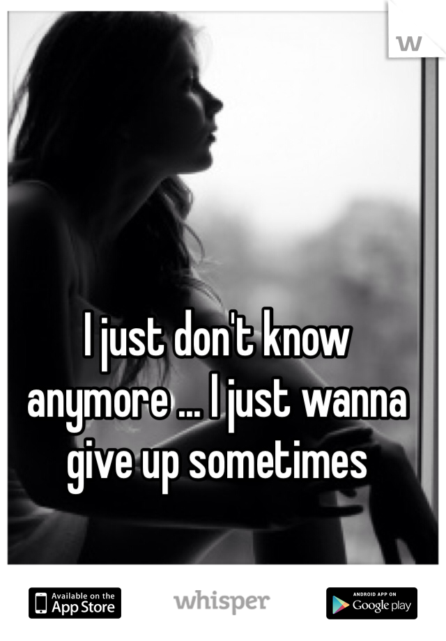 I just don't know anymore ... I just wanna give up sometimes
