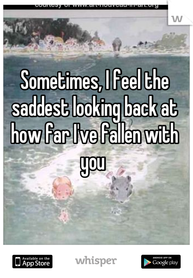 Sometimes, I feel the saddest looking back at how far I've fallen with you