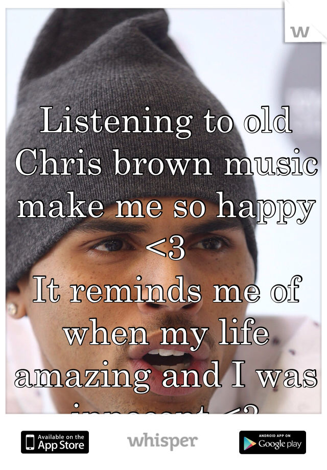 Listening to old Chris brown music make me so happy <3  It reminds me of when my life amazing and I was innocent <3
