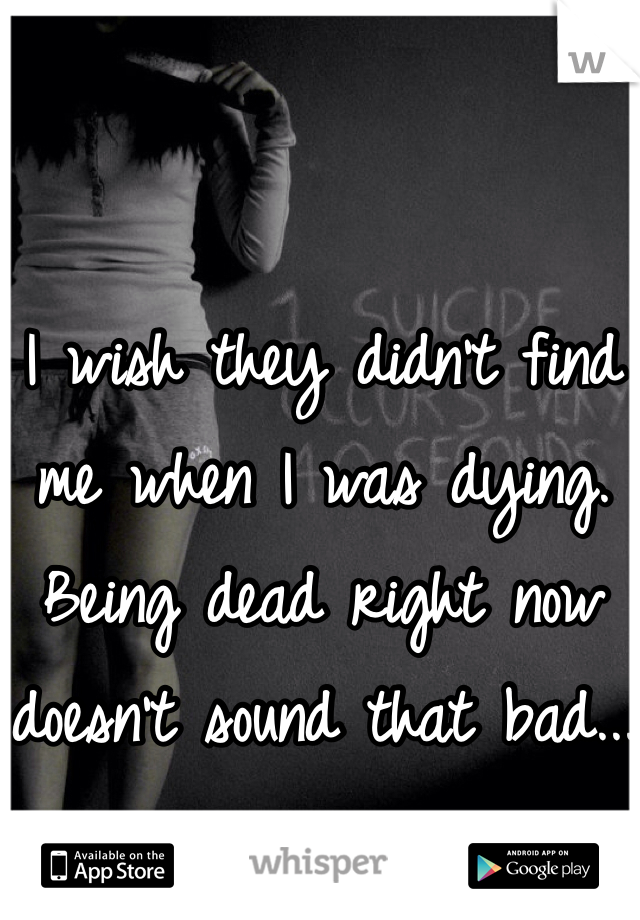 I wish they didn't find me when I was dying. Being dead right now doesn't sound that bad...