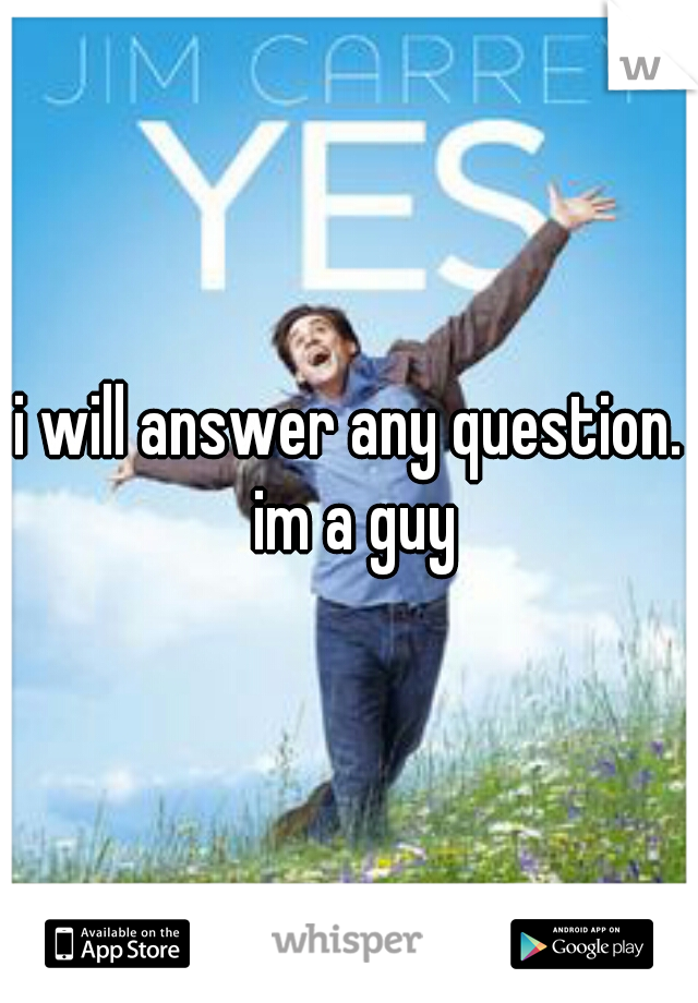 i will answer any question. im a guy