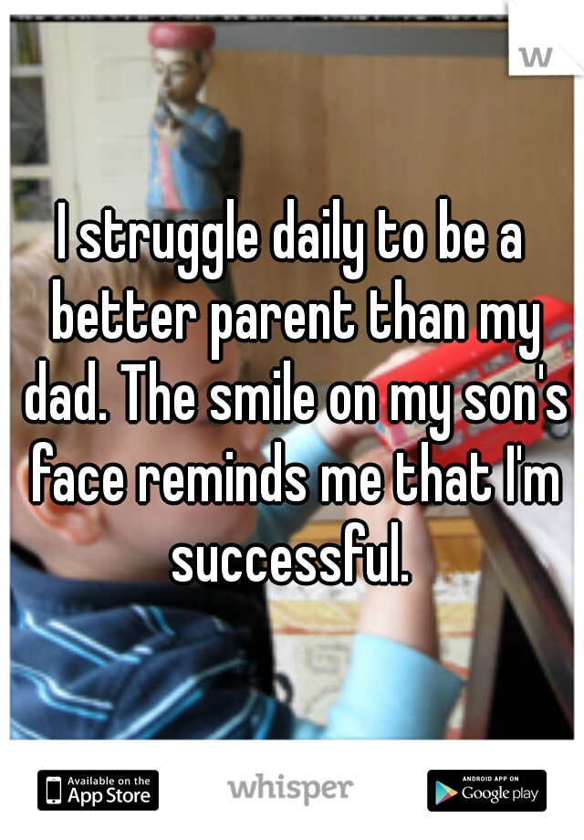 I struggle daily to be a better parent than my dad. The smile on my son's face reminds me that I'm successful.