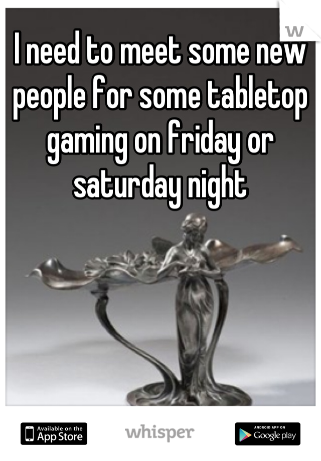 I need to meet some new people for some tabletop gaming on friday or saturday night