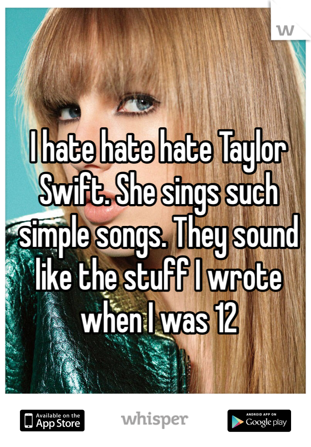 I hate hate hate Taylor Swift. She sings such simple songs. They sound like the stuff I wrote when I was 12